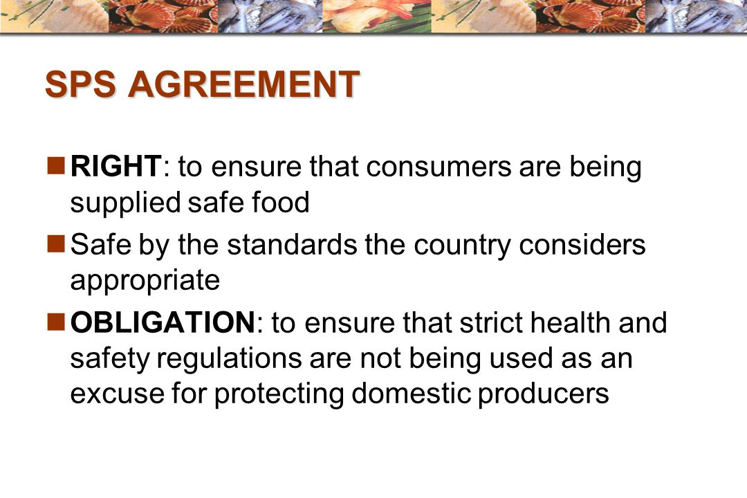 SPS AGREEMENT RIGHT: to ensure that consumers are being supplied safe food. Safe by the standards the country considers appropriate.