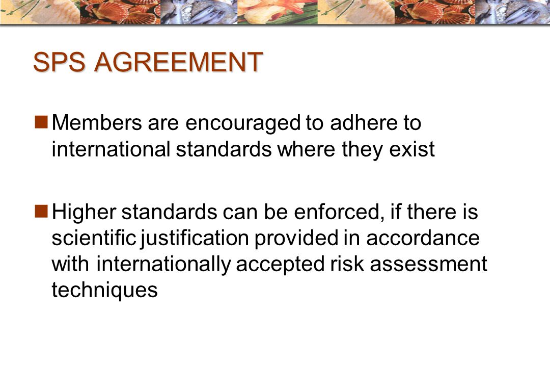 SPS AGREEMENT Members are encouraged to adhere to international standards where they exist.