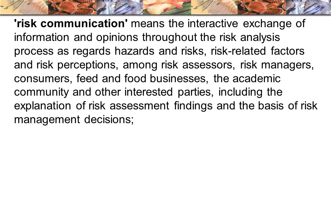 risk communication means the interactive exchange of information and opinions throughout the risk analysis process as regards hazards and risks, risk-related factors and risk perceptions, among risk assessors, risk managers, consumers, feed and food businesses, the academic community and other interested parties, including the explanation of risk assessment findings and the basis of risk management decisions;