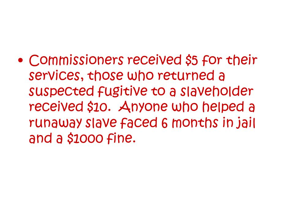 Commissioners received $5 for their services, those who returned a suspected fugitive to a slaveholder received $10.