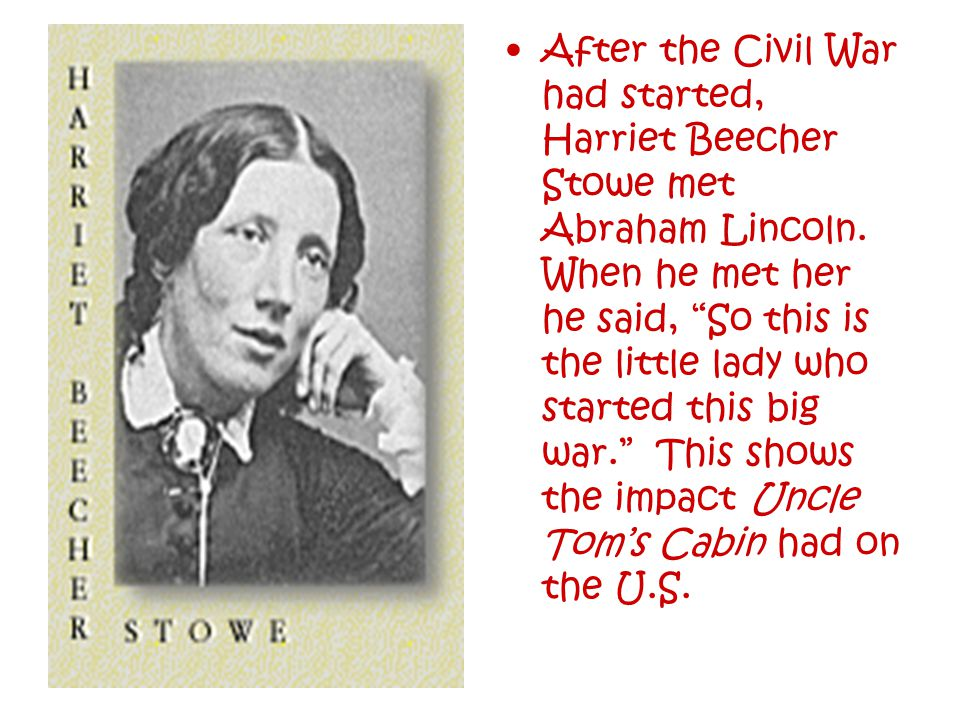 After the Civil War had started, Harriet Beecher Stowe met Abraham Lincoln.