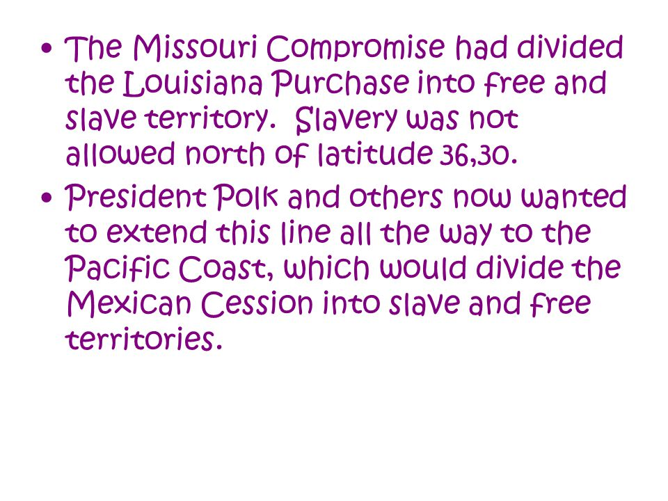 The Missouri Compromise had divided the Louisiana Purchase into free and slave territory. Slavery was not allowed north of latitude 36,30.