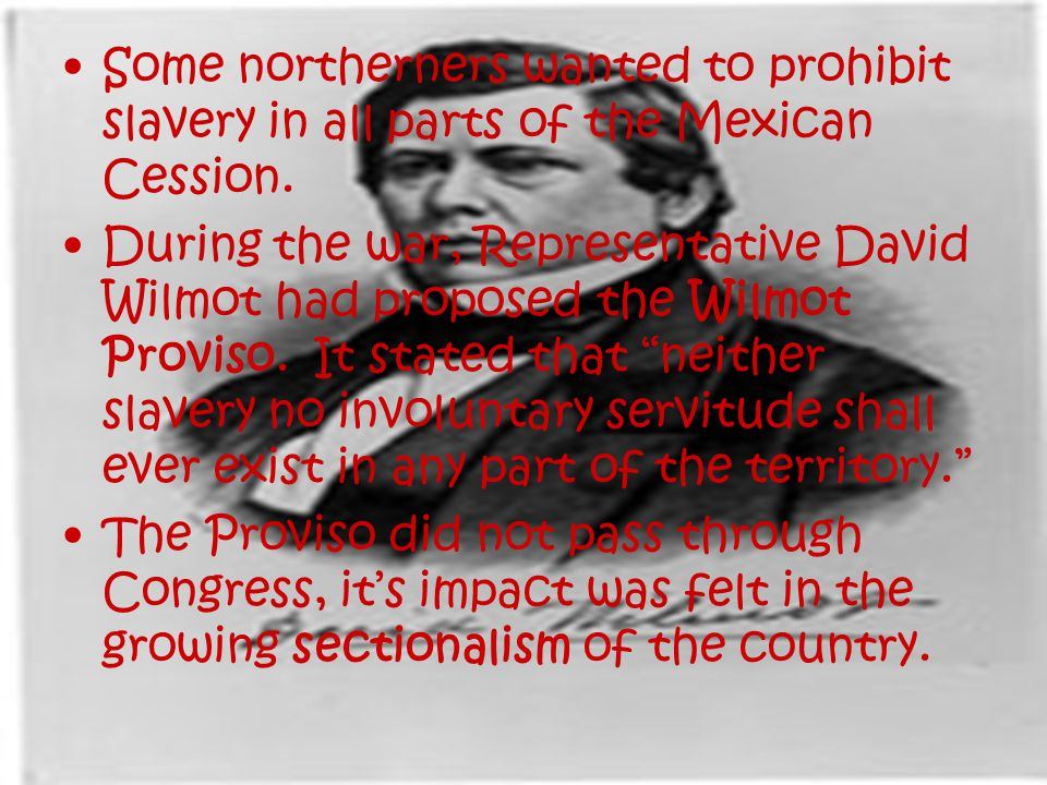 Some northerners wanted to prohibit slavery in all parts of the Mexican Cession.