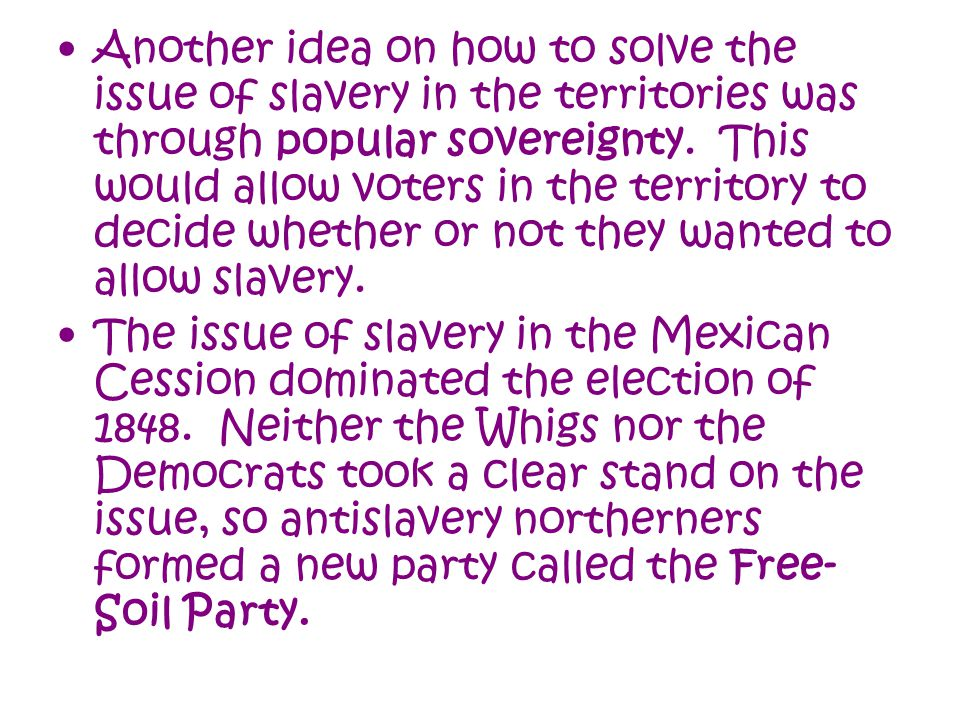 Another idea on how to solve the issue of slavery in the territories was through popular sovereignty. This would allow voters in the territory to decide whether or not they wanted to allow slavery.