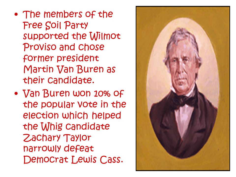 The members of the Free Soil Party supported the Wilmot Proviso and chose former president Martin Van Buren as their candidate.