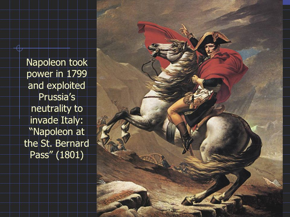 Thermidorean Art Napoleon took power in 1799 and exploited Prussia's neutrality to invade Italy: Napoleon at the St. Bernard Pass (1801)