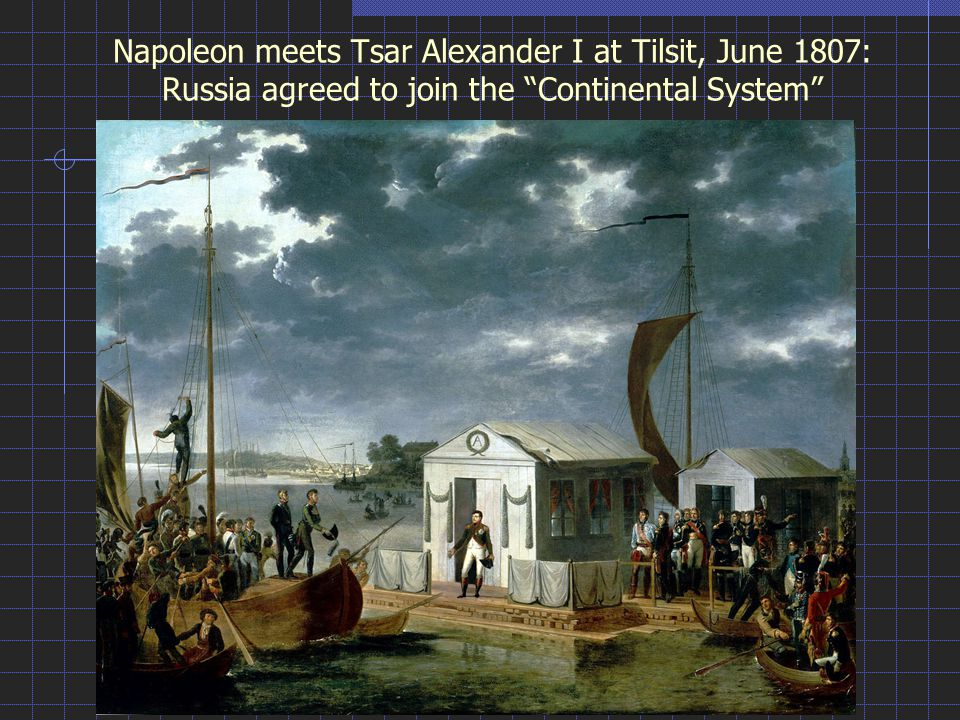 Napoleon meets Tsar Alexander I at Tilsit, June 1807: Russia agreed to join the Continental System
