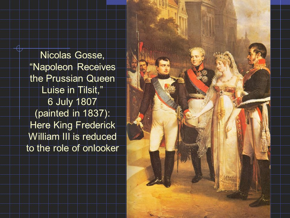 Nicolas Gosse, Napoleon Receives the Prussian Queen Luise in Tilsit, 6 July 1807 (painted in 1837): Here King Frederick William III is reduced to the role of onlooker