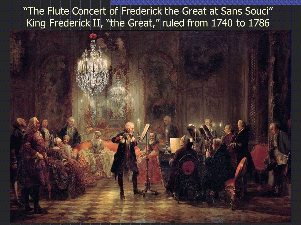 The Flute Concert of Frederick the Great at Sans Souci King Frederick II, the Great, ruled from 1740 to 1786