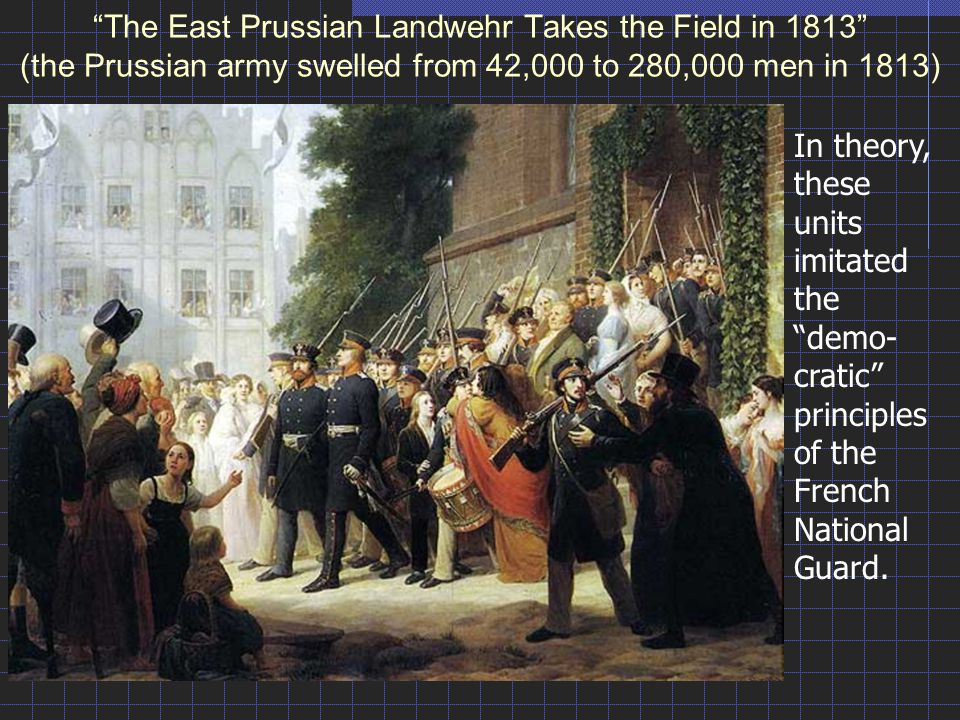 The East Prussian Landwehr Takes the Field in 1813 (the Prussian army swelled from 42,000 to 280,000 men in 1813)