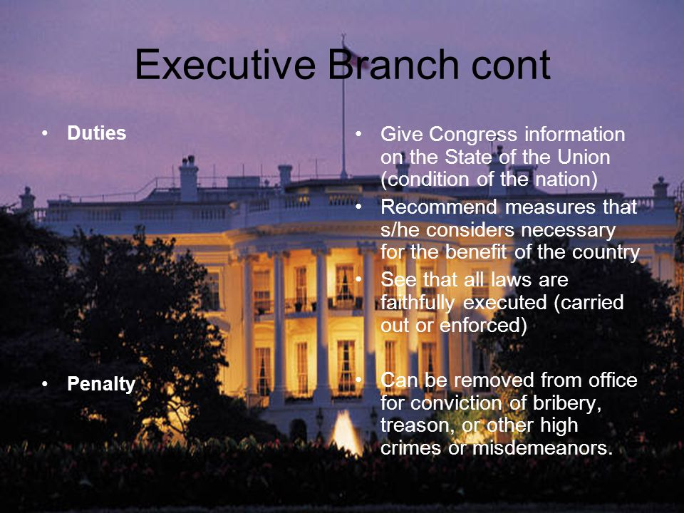 Executive Branch cont Duties. Penalty. Give Congress information on the State of the Union (condition of the nation)