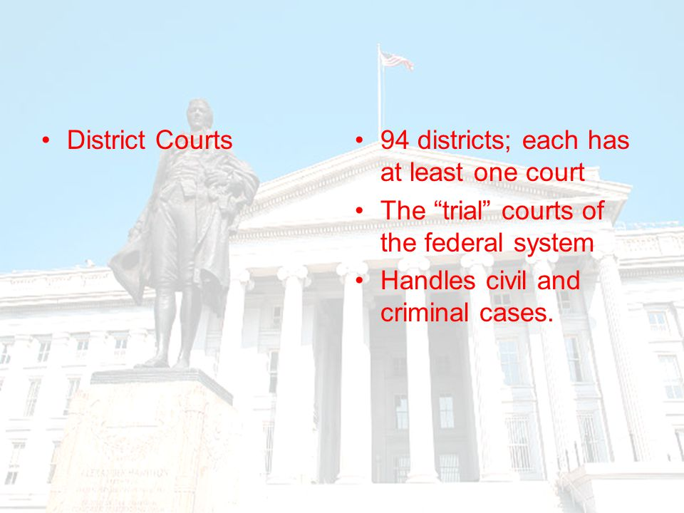 District Courts 94 districts; each has at least one court. The trial courts of the federal system.