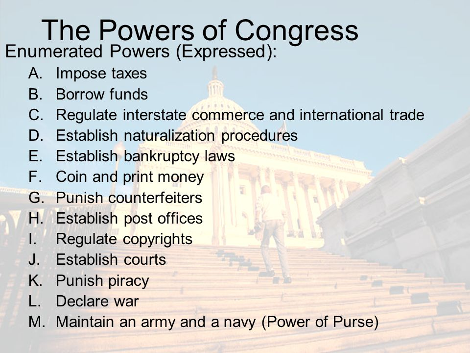 The Powers of Congress Enumerated Powers (Expressed): Impose taxes