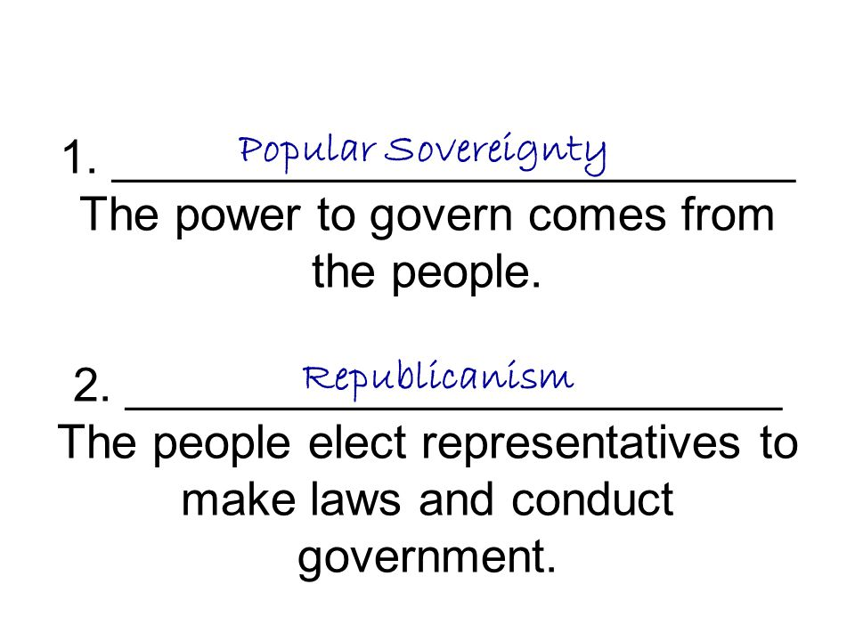 1. __________________________ The power to govern comes from the people. 2. _________________________ The people elect representatives to make laws and conduct government.