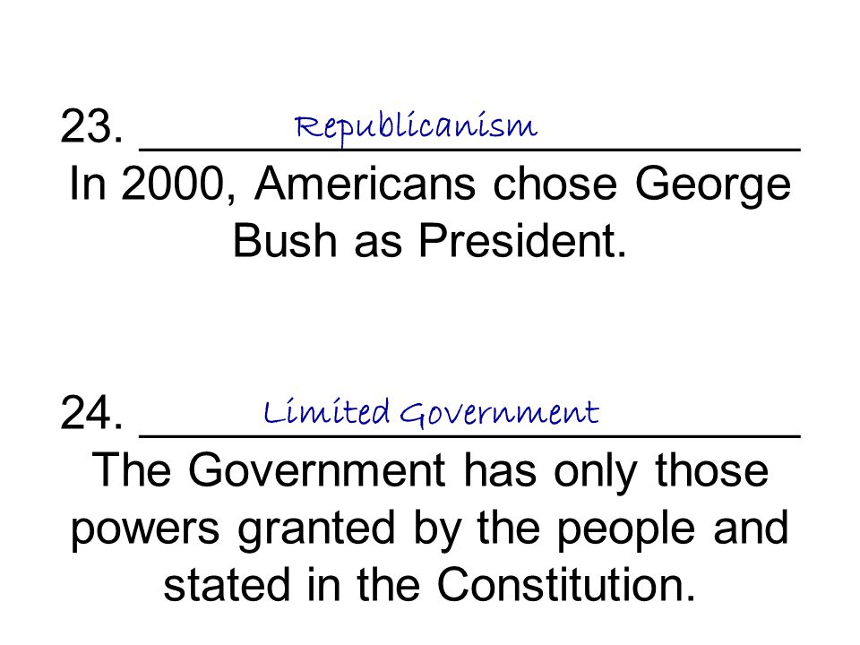 23. _________________________ In 2000, Americans chose George Bush as President. 24. _________________________ The Government has only those powers granted by the people and stated in the Constitution.