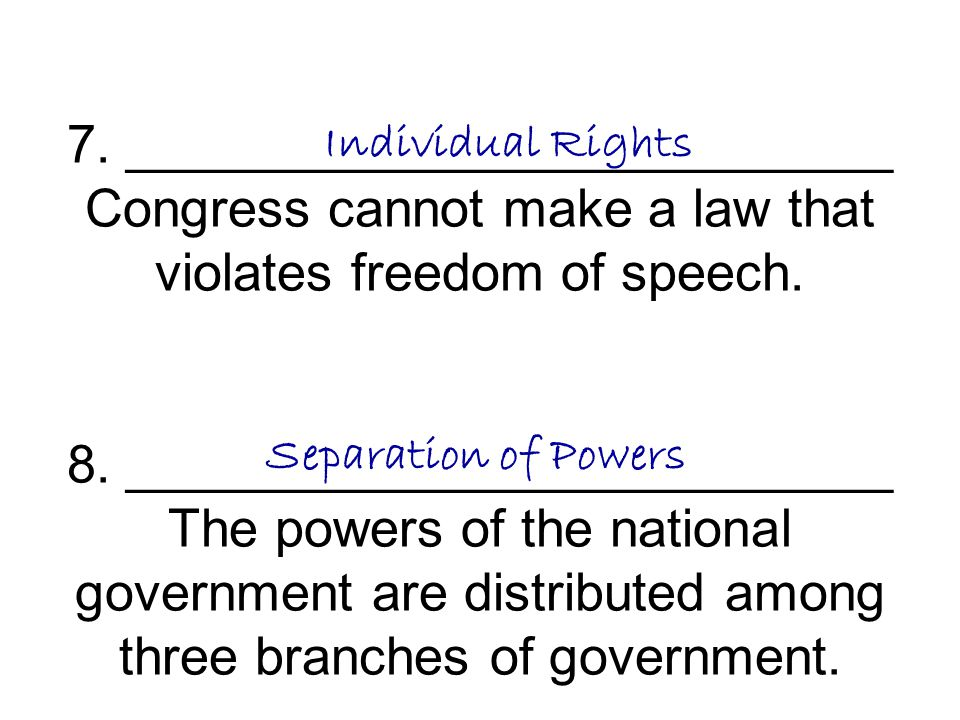 7. __________________________ Congress cannot make a law that violates freedom of speech. 8. __________________________ The powers of the national government are distributed among three branches of government.