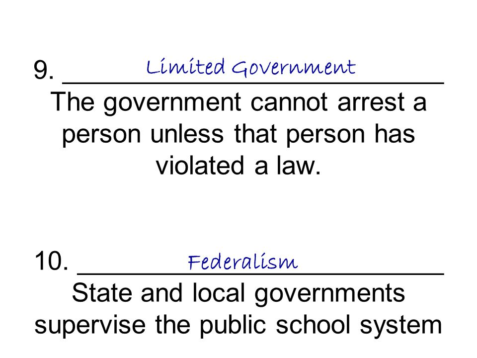 9. __________________________ The government cannot arrest a person unless that person has violated a law. 10. _________________________ State and local governments supervise the public school system