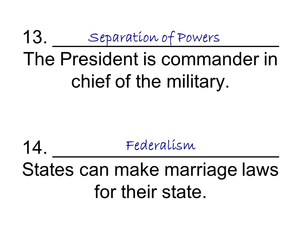 13. ______________________ The President is commander in chief of the military. 14. ______________________ States can make marriage laws for their state.