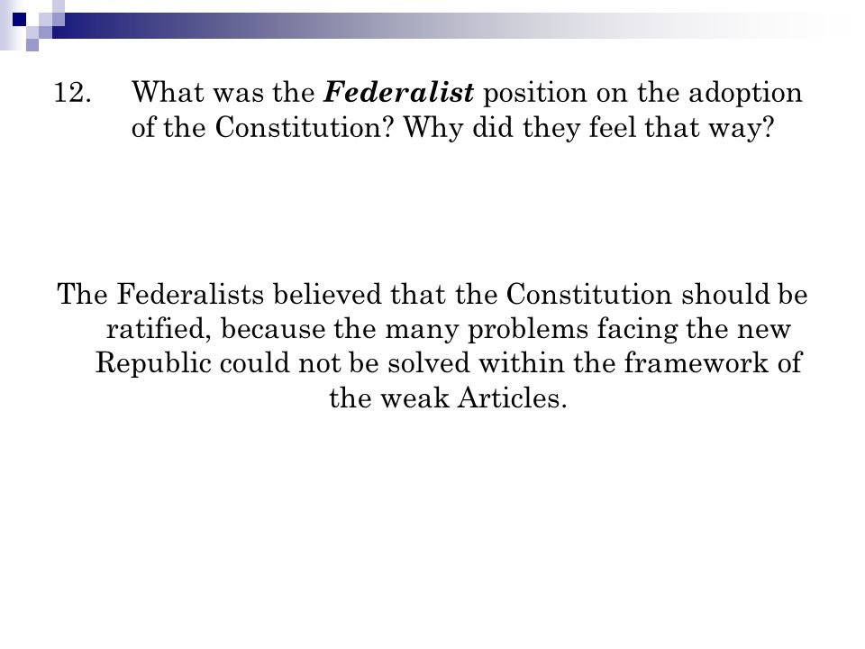 12. What was the Federalist position on the adoption of the Constitution Why did they feel that way