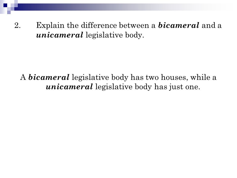2. Explain the difference between a bicameral and a unicameral legislative body.