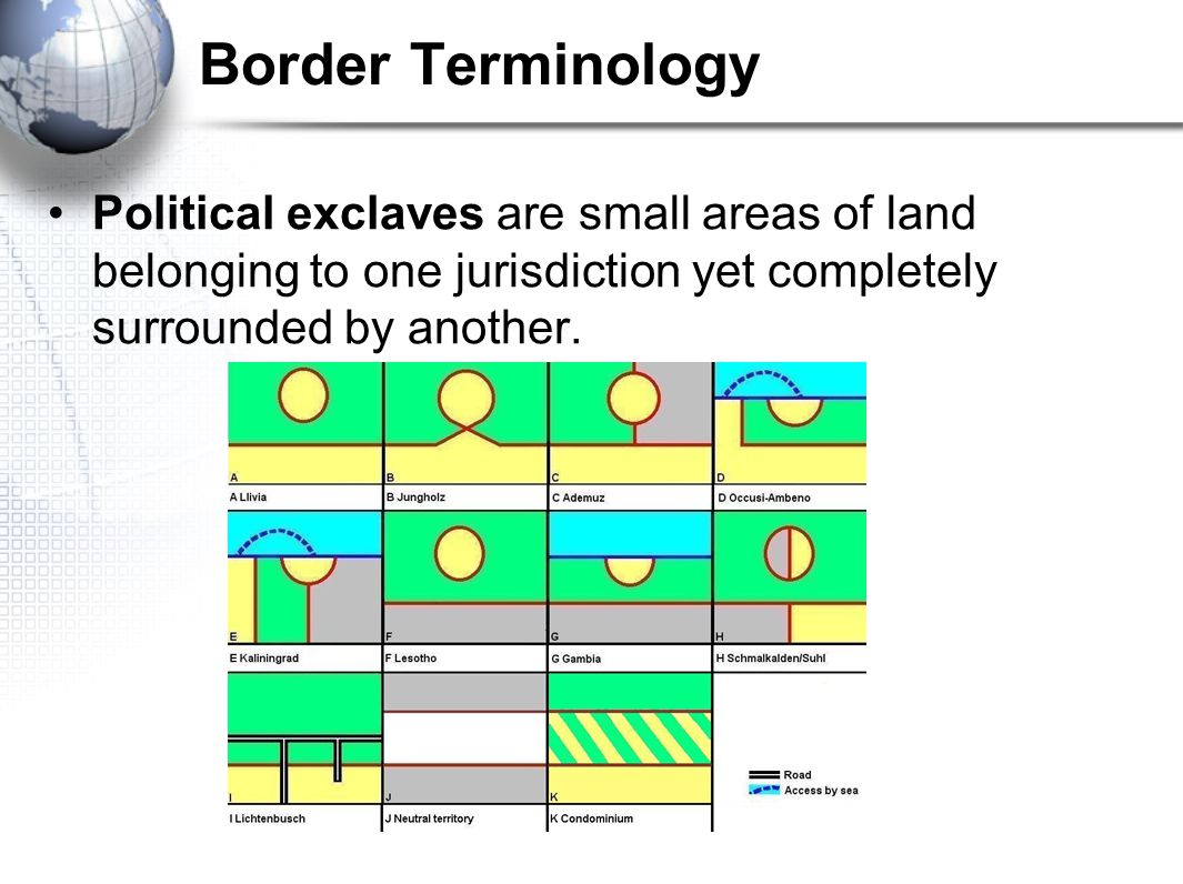 Border Terminology Political exclaves are small areas of land belonging to one jurisdiction yet completely surrounded by another.