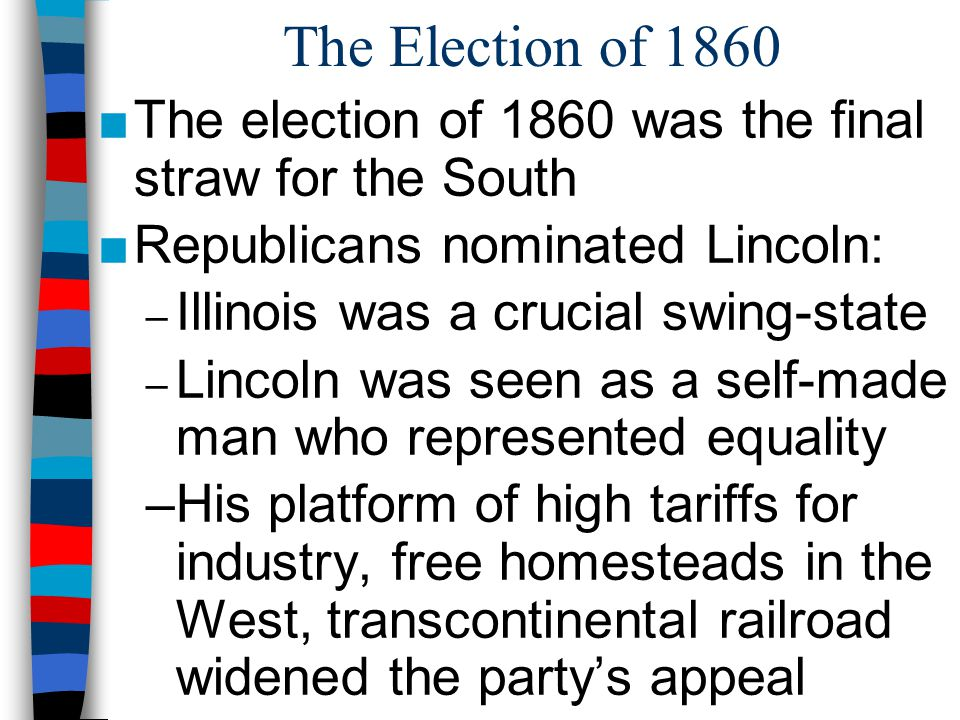 The Election of 1860 The election of 1860 was the final straw for the South. Republicans nominated Lincoln: