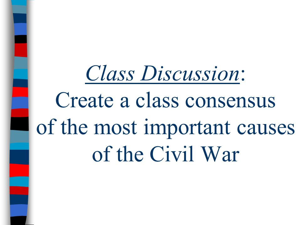 Class Discussion: Create a class consensus of the most important causes of the Civil War