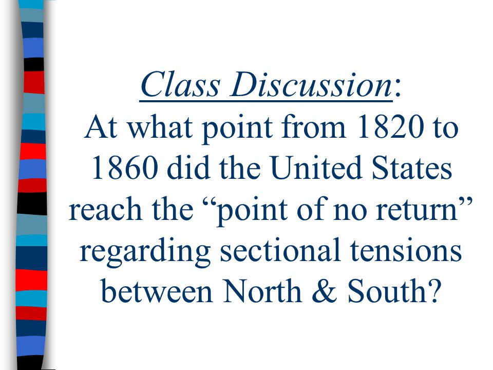 Class Discussion: At what point from 1820 to 1860 did the United States reach the point of no return regarding sectional tensions between North & South
