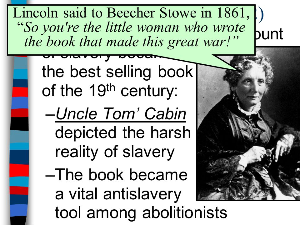 Uncle Tom's Cabin (1852) Lincoln said to Beecher Stowe in 1861, So you re the little woman who wrote the book that made this great war!