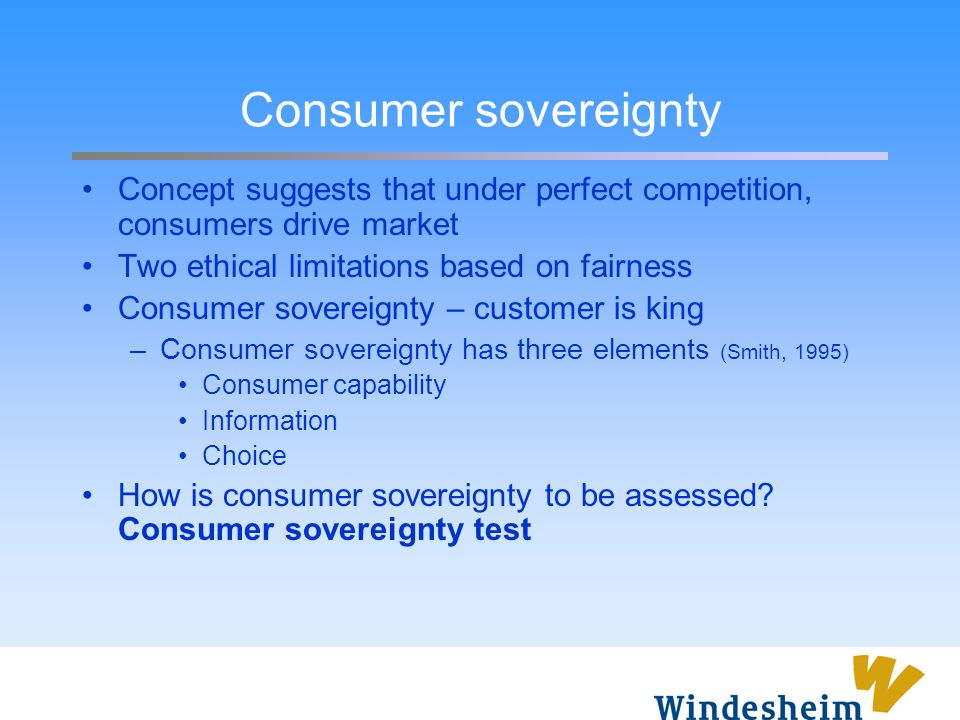 Consumer sovereignty Concept suggests that under perfect competition, consumers drive market. Two ethical limitations based on fairness.