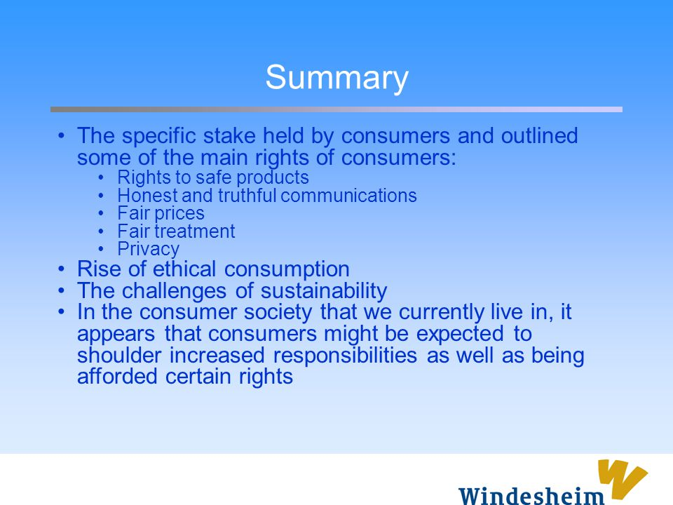 Summary The specific stake held by consumers and outlined some of the main rights of consumers: Rights to safe products.