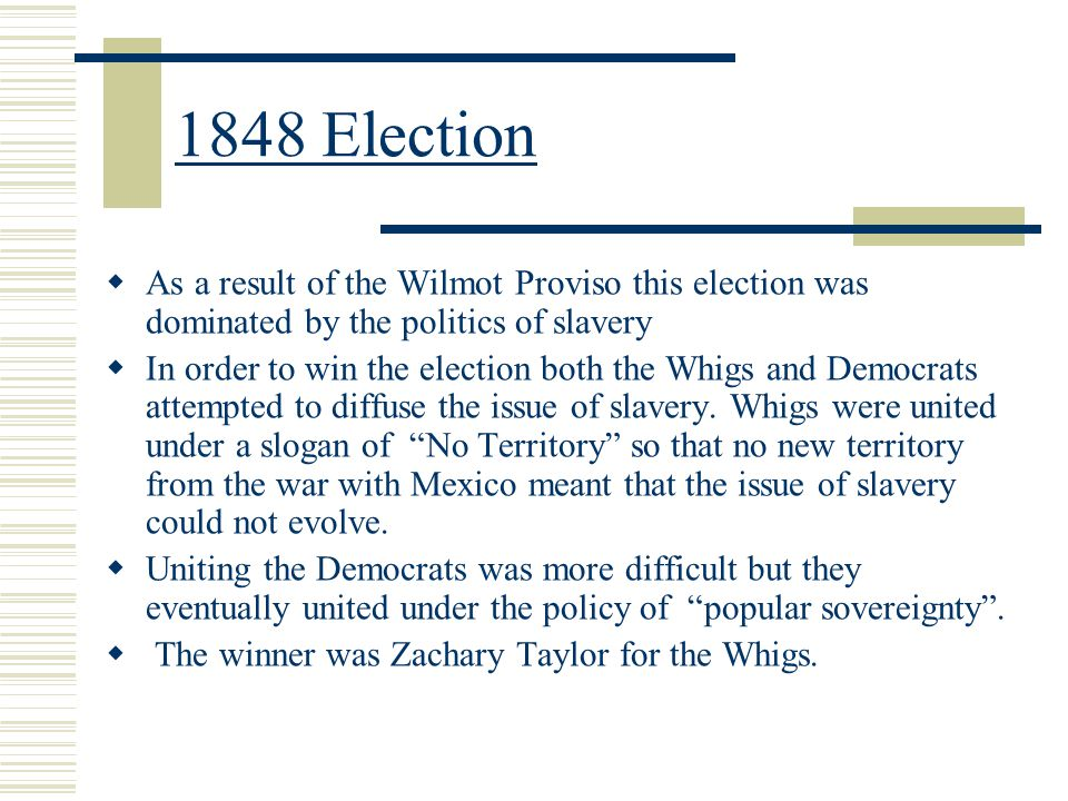 1848 Election As a result of the Wilmot Proviso this election was dominated by the politics of slavery.
