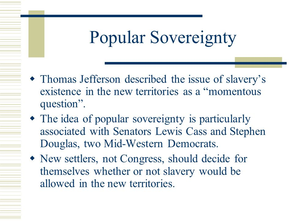 Popular Sovereignty Thomas Jefferson described the issue of slavery's existence in the new territories as a momentous question .
