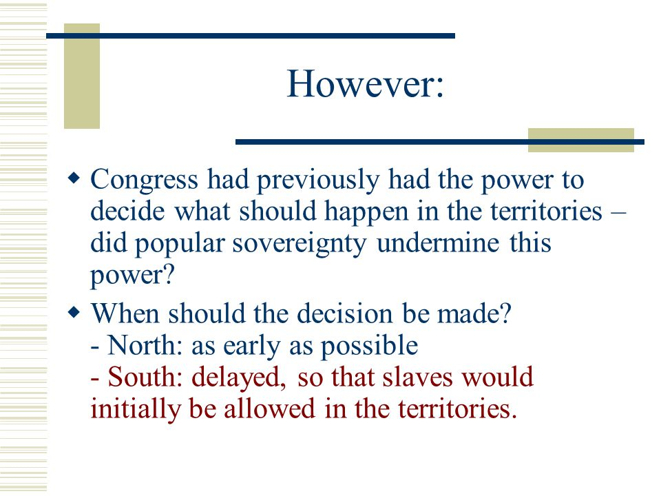 However: Congress had previously had the power to decide what should happen in the territories – did popular sovereignty undermine this power