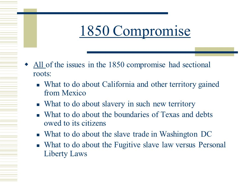 1850 Compromise All of the issues in the 1850 compromise had sectional roots: What to do about California and other territory gained from Mexico.