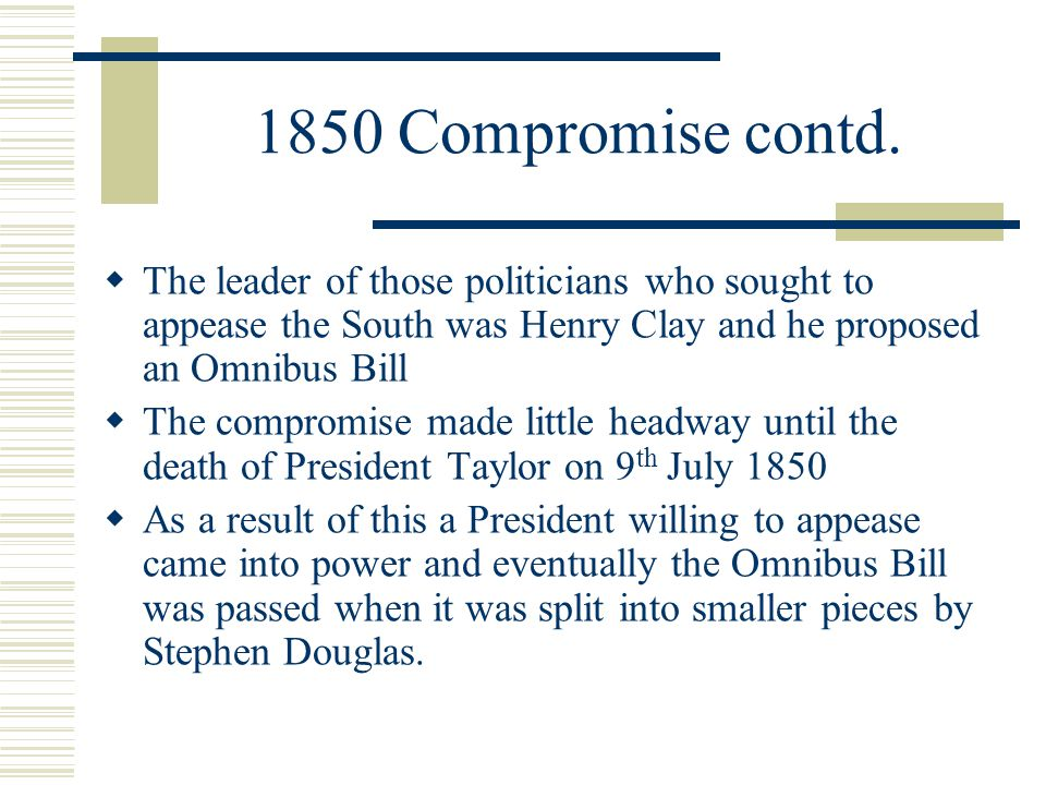 1850 Compromise contd. The leader of those politicians who sought to appease the South was Henry Clay and he proposed an Omnibus Bill.
