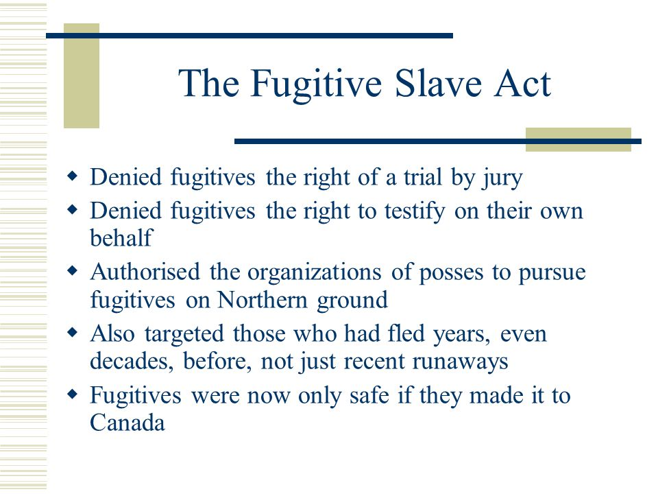 The Fugitive Slave Act Denied fugitives the right of a trial by jury