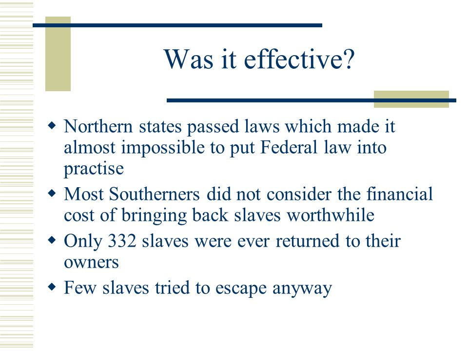 Was it effective Northern states passed laws which made it almost impossible to put Federal law into practise.