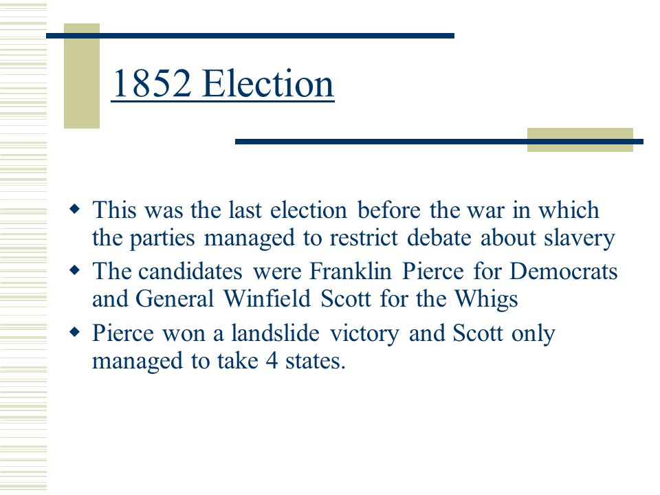 1852 Election This was the last election before the war in which the parties managed to restrict debate about slavery.