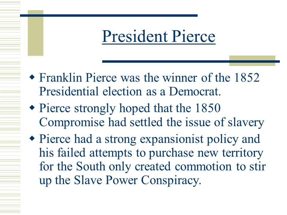 President Pierce Franklin Pierce was the winner of the 1852 Presidential election as a Democrat.