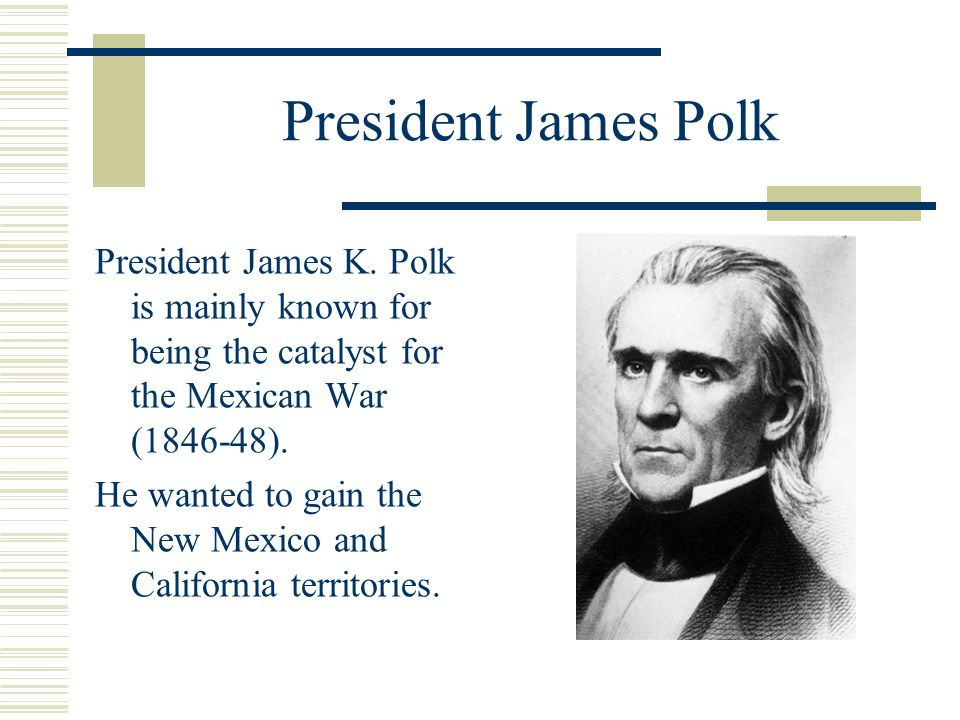President James Polk President James K. Polk is mainly known for being the catalyst for the Mexican War (1846-48).