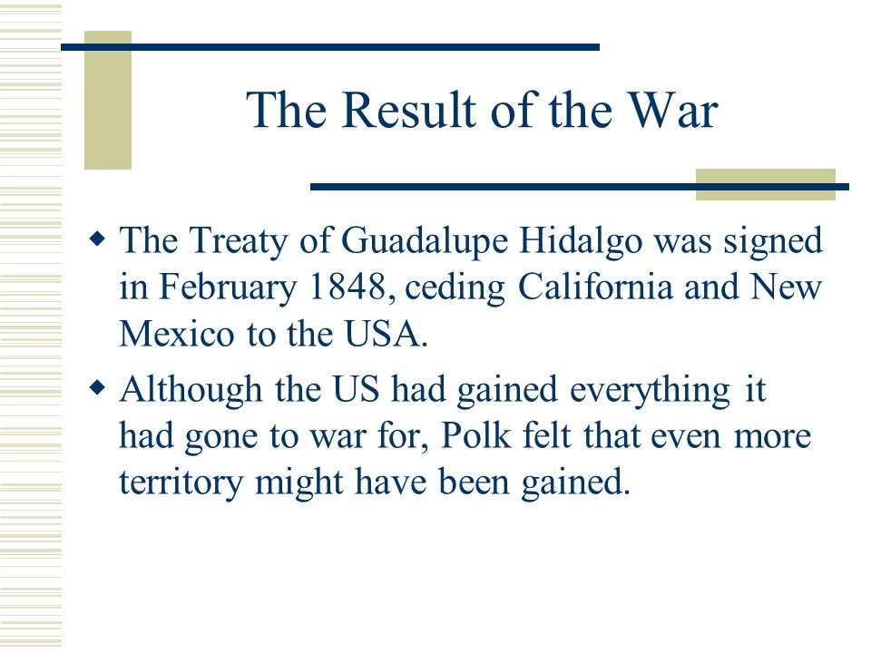 The Result of the War The Treaty of Guadalupe Hidalgo was signed in February 1848, ceding California and New Mexico to the USA.