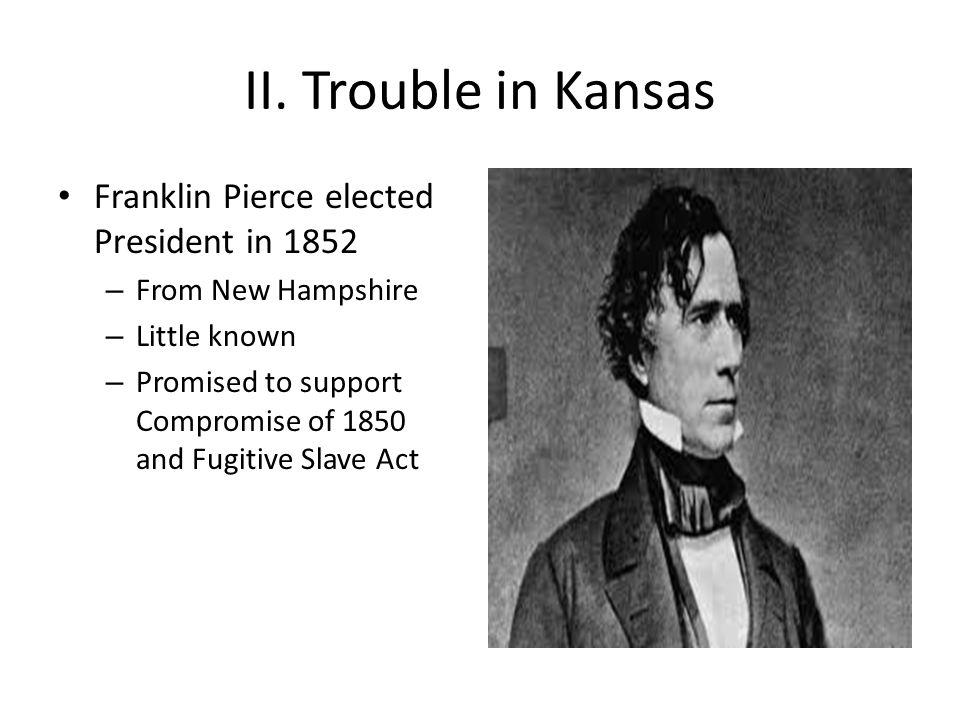 II. Trouble in Kansas Franklin Pierce elected President in 1852
