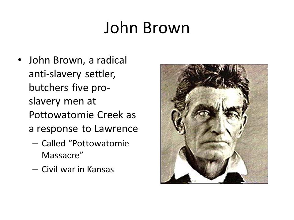 John Brown John Brown, a radical anti-slavery settler, butchers five pro-slavery men at Pottowatomie Creek as a response to Lawrence.