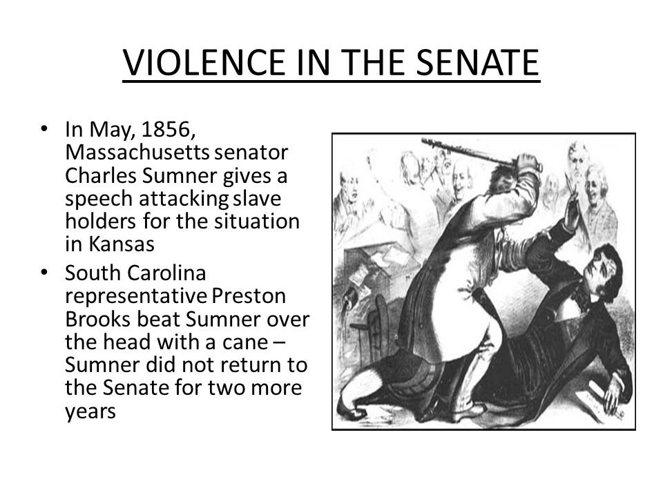 VIOLENCE IN THE SENATE In May, 1856, Massachusetts senator Charles Sumner gives a speech attacking slave holders for the situation in Kansas.
