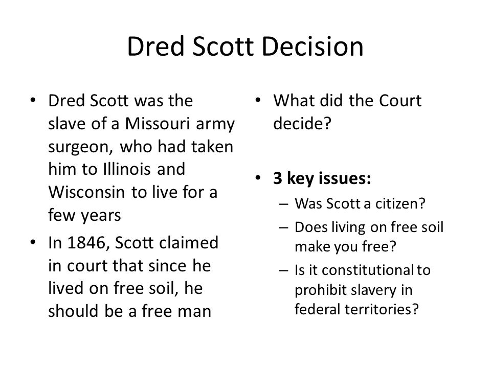 Dred Scott Decision Dred Scott was the slave of a Missouri army surgeon, who had taken him to Illinois and Wisconsin to live for a few years.