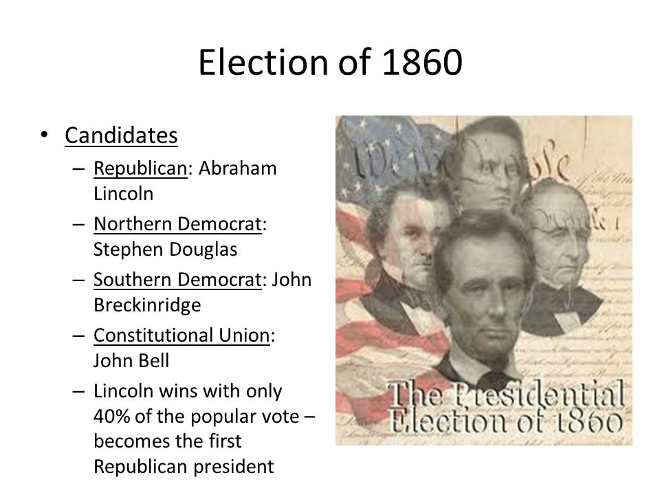 Election of 1860 Candidates Republican: Abraham Lincoln
