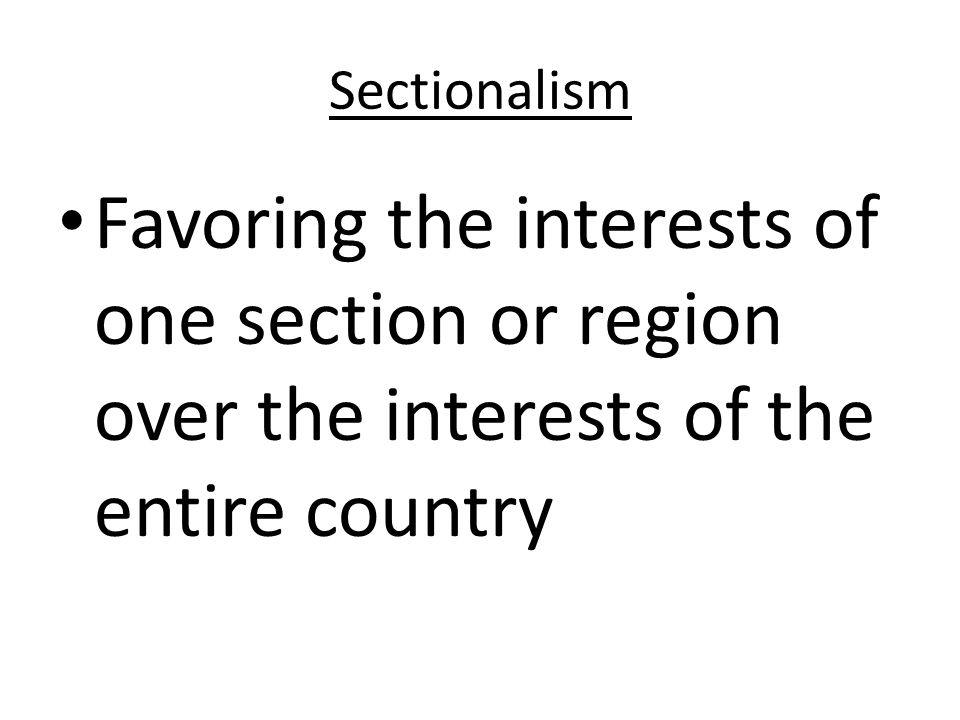 Sectionalism Favoring the interests of one section or region over the interests of the entire country.