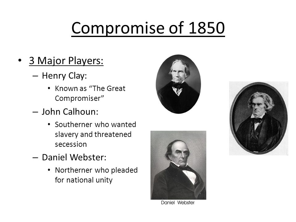Compromise of 1850 3 Major Players: Henry Clay: John Calhoun:
