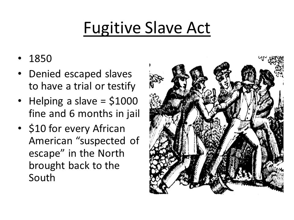 Fugitive Slave Act 1850. Denied escaped slaves to have a trial or testify. Helping a slave = $1000 fine and 6 months in jail.